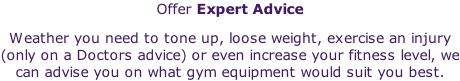 Offer Expert Advice Weather you need to tone up, loose weight, exercise an injury (only on a Doctors advice) or even increase your fitness level, we can advise you on what gym equipment would suit you best.