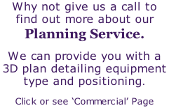 Why not give us a call to find out more about our Planning Service. We can provide you with a 3D plan detailing equipment type and positioning. Click or see 'Commercial' Page