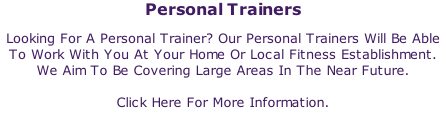 Personal Trainers Looking For A Personal Trainer? Our Personal Trainers Will Be Able To Work With You At Your Home Or Local Fitness Establishment. We Aim To Be Covering Large Areas In The Near Future.  Click Here For More Information.
